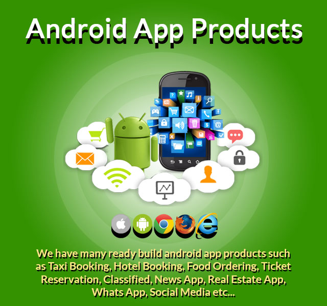 We have many ready build android app products such as Taxi Booking, Hotel Booking, Food Ordering, Ticket Reservation, Classified, News App, Real Estate App, Whats App, Social Media etc